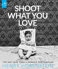 Henry Hornstein, Shoot What You Love: Tips and Tales from a Working Photographer.