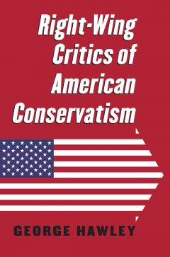 University Press of Kansas, Book cover. George Hawley, Right-Wing Critics of American Conservatism, 2016.